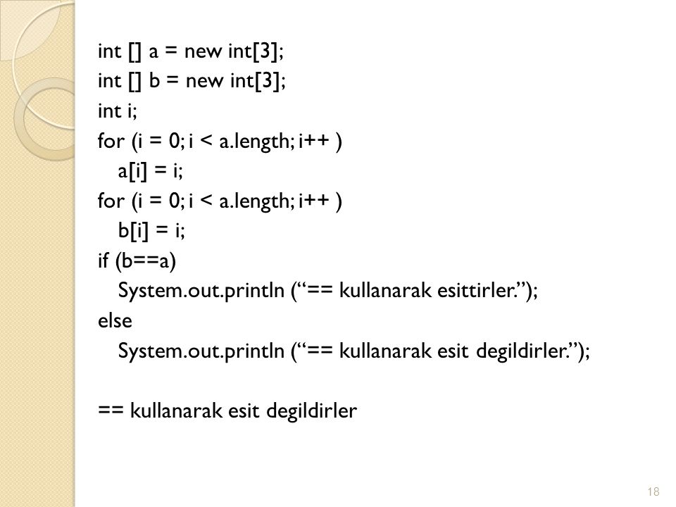 int [] a = new int[3]; int [] b = new int[3]; int i; for (i = 0; i < a.length; i++ ) a[i] = i; b[i] = i; if (b==a) System.out.println ( == kullanarak esittirler. ); else System.out.println ( == kullanarak esit degildirler. ); == kullanarak esit degildirler